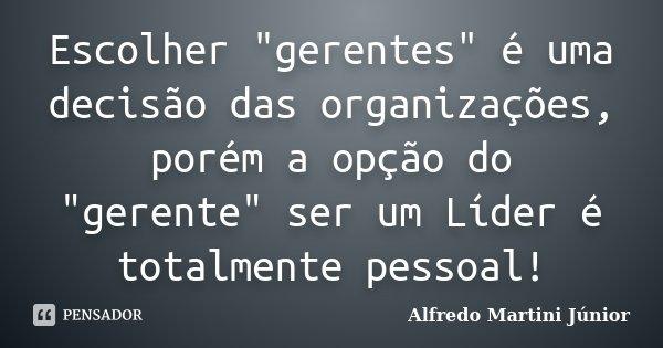 """Escolher """"gerentes"""" é uma decisão das organizações, porém a opção do """"gerente"""" ser um Líder é totalmente pessoal!... Frase de Alfredo Martini Júnior."""