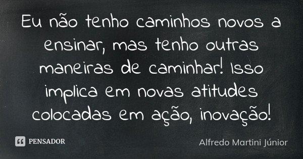 Eu não tenho caminhos novos a ensinar, mas tenho outras maneiras de caminhar! Isso implica em novas atitudes colocadas em ação, inovação!... Frase de Alfredo Martini Júnior.