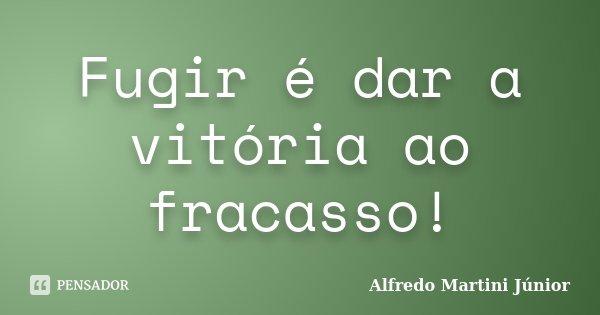 Fugir é dar a vitória ao fracasso!... Frase de Alfredo Martini Junior.