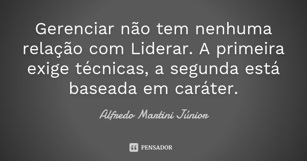 Gerenciar não tem nenhuma relação com Liderar. A primeira exige técnicas, a segunda está baseada em caráter.... Frase de Alfredo Martini Júnior.