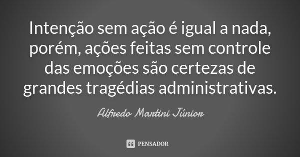Intenção sem ação é igual a nada, porém, ações feitas sem controle das emoções são certezas de grandes tragédias administrativas.... Frase de Alfredo Martini Júnior.
