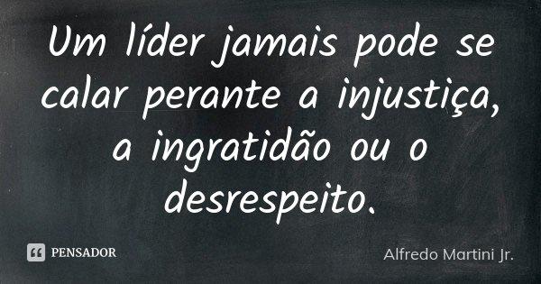 Um líder jamais pode se calar perante a injustiça, a ingratidão ou o desrespeito.... Frase de Alfredo Martini Jr..