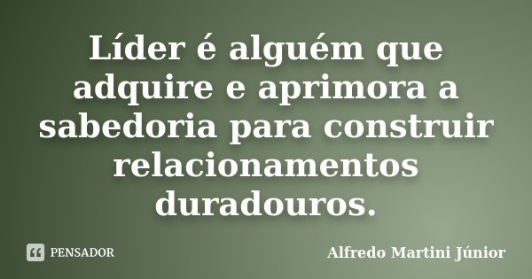 Líder é alguém que adquire e aprimora a sabedoria para construir relacionamentos duradouros.... Frase de Alfredo Martini Júnior.