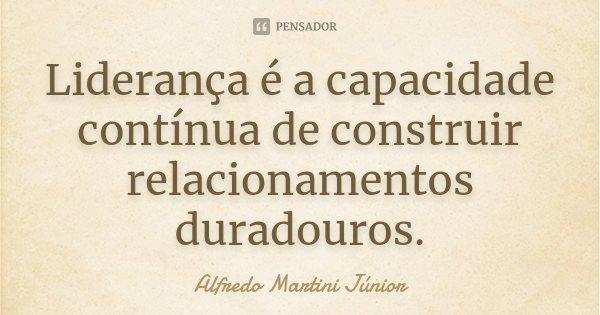 Liderança é a capacidade contínua de construir relacionamentos duradouros.... Frase de Alfredo Martini Júnior.