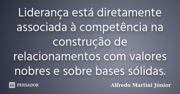 Liderança está diretamente associada à competência na construção de relacionamentos com valores nobres e sobre bases sólidas.... Frase de Alfredo Martini Júnior.