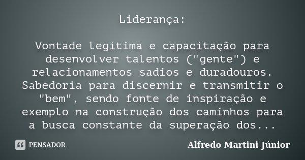 """Liderança: Vontade legítima e capacitação para desenvolver talentos (""""gente"""") e relacionamentos sadios e duradouros. Sabedoria para discernir e transm... Frase de Alfredo Martini Júnior."""