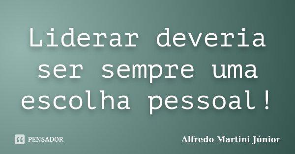 Liderar deveria ser sempre uma escolha pessoal!... Frase de Alfredo Martini Júnior.