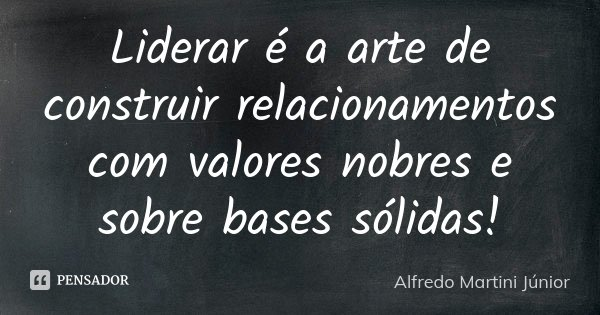 Liderar é a arte de construir relacionamentos com valores nobres e sobre bases sólidas!... Frase de Alfredo Martini Júnior.