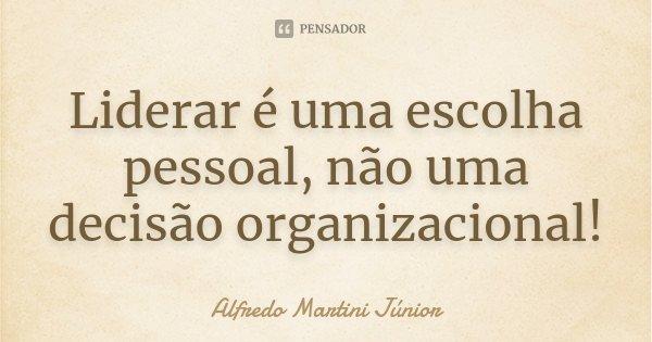 Liderar é uma escolha pessoal, não uma decisão organizacional!... Frase de Alfredo Martini Júnior.