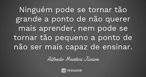 Ninguém pode se tornar tão grande a ponto de não querer mais aprender, nem pode se tornar tão pequeno a ponto de não ser mais capaz de ensinar.... Frase de Alfredo Martini Júnior.