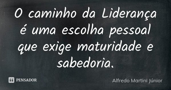 O caminho da Liderança é uma escolha pessoal que exige maturidade e sabedoria.... Frase de Alfredo Martini Júnior.