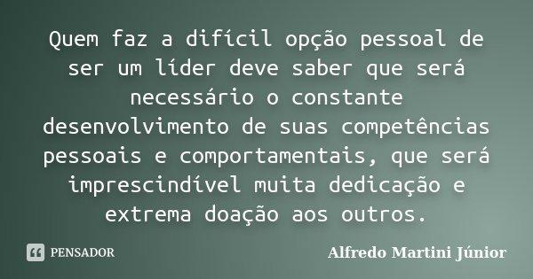 Quem faz a difícil opção pessoal de ser um líder deve saber que será necessário o constante desenvolvimento de suas competências pessoais e comportamentais, que... Frase de Alfredo Martini Júnior.