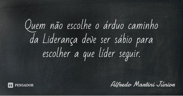 Quem não escolhe o árduo caminho da Liderança deve ser sábio para escolher a que líder seguir.... Frase de Alfredo Martini Júnior.