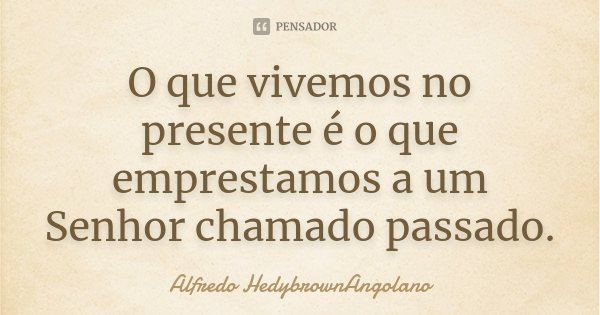 O que vivemos no presente é o que emprestamos a um Senhor chamado passado.... Frase de Alfredo HedybrownAngolano.