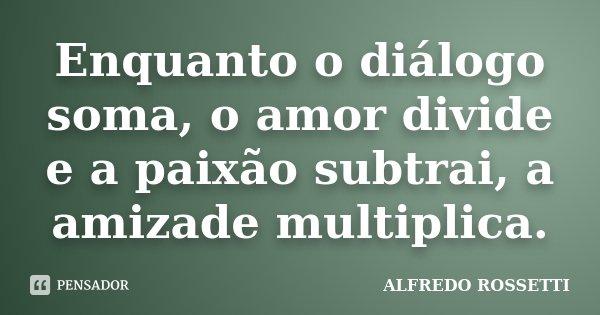 Enquanto o diálogo soma, o amor divide e a paixão subtrai, a amizade multiplica.... Frase de ALFREDO ROSSETTI.