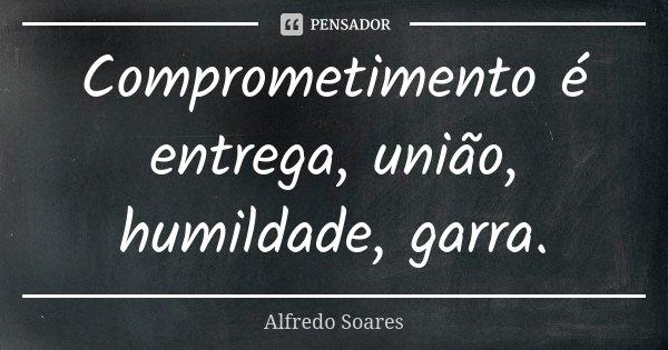 Comprometimento é entrega, união, humildade, garra.... Frase de Alfredo Soares.