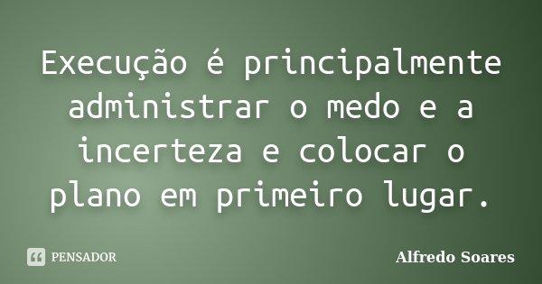 Execução é principalmente administrar o medo e a incerteza e colocar o plano em primeiro lugar.... Frase de Alfredo Soares.