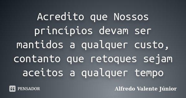 Acredito que Nossos princípios devam ser mantidos a qualquer custo, contanto que retoques sejam aceitos a qualquer tempo... Frase de Alfredo Valente Júnior.