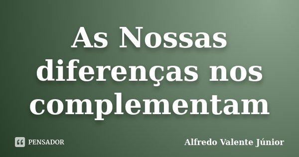 As Nossas diferenças nos complementam... Frase de Alfredo Valente Júnior.
