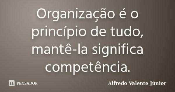 Organização é o princípio de tudo, mantê-la significa competência... Frase de Alfredo Valente Júnior.