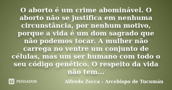 O aborto é um crime abominável. O aborto não se justifica em nenhuma circunstância, por nenhum motivo, porque a vida é um dom sagrado que não podemos tocar. A m... Frase de Alfredo Zecca - Arcebispo de Tucumán.