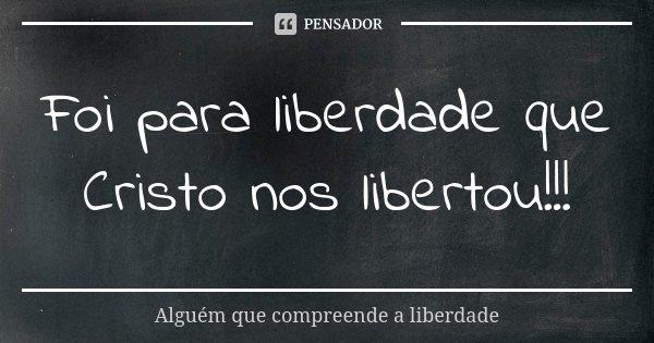Foi para liberdade que Cristo nos libertou!!!... Frase de Alguém que compreende a liberdade.