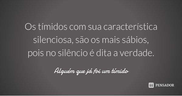 Os tímidos com sua característica silenciosa, são os mais sábios, pois no silêncio é dita a verdade.... Frase de Alguém que já foi um tímido.
