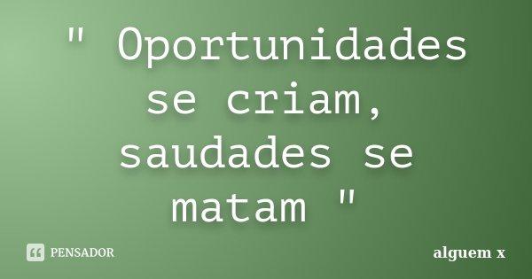 """"""" Oportunidades se criam, saudades se matam """"... Frase de alguem x."""