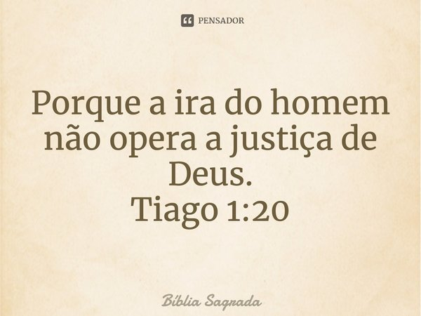 """""""Por que a irá do homem, não opera a justiça de Deus..""""... Frase de Algum lugar da Biblia."""