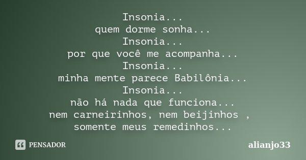Insonia... quem dorme sonha... Insonia... por que você me acompanha... Insonia... minha mente parece Babilônia... Insonia... não há nada que funciona... nem car... Frase de alianjo33.