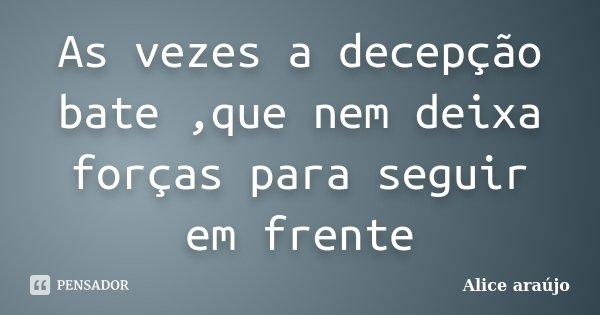 As vezes a decepção bate ,que nem deixa forças para seguir em frente... Frase de Alice Araújo.
