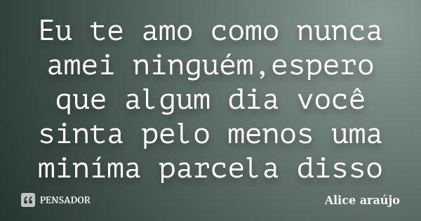 Eu te amo como nunca amei ninguém,espero que algum dia você sinta pelo menos uma miníma parcela disso... Frase de Alice Araújo.