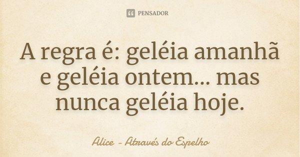 A regra é: geléia amanhã e geléia ontem... mas nunca geléia hoje.... Frase de Alice - Através do Espelho.