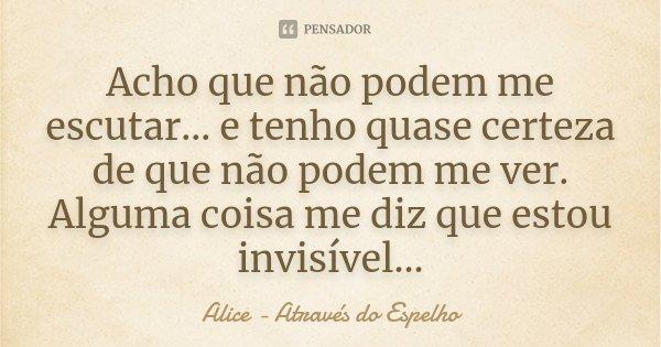 Acho que não podem me escutar... e tenho quase certeza de que não podem me ver. Alguma coisa me diz que estou invisível...... Frase de Alice - Através do Espelho.