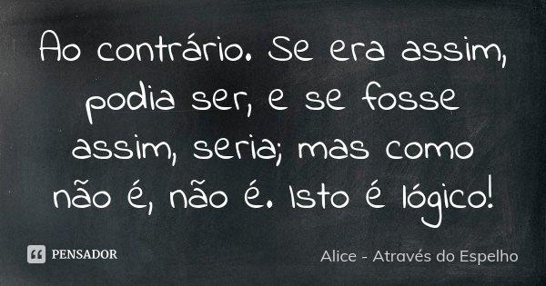 Ao contrário. Se era assim, podia ser, e se fosse assim, seria; mas como não é, não é. Isto é lógico!... Frase de Alice - Através do Espelho.