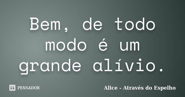 Bem, de todo modo é um grande alívio.... Frase de Alice - Através do Espelho.