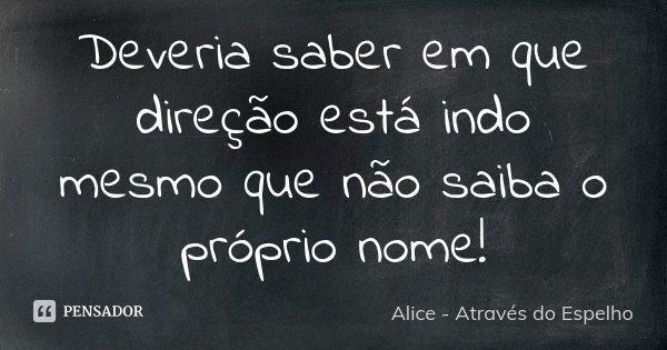 Deveria saber em que direção está indo mesmo que não saiba o próprio nome!... Frase de Alice - Através do Espelho.