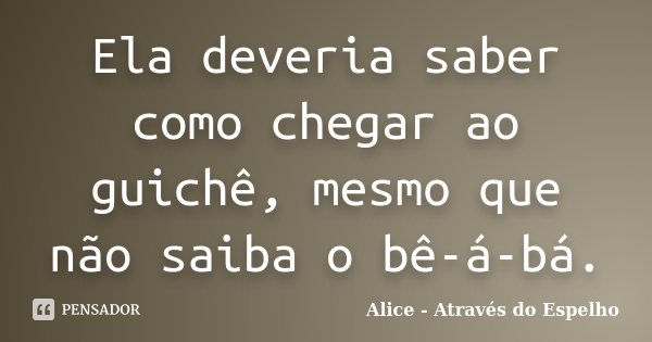 Ela deveria saber como chegar ao guichê, mesmo que não saiba o bê-á-bá.... Frase de Alice - Através do Espelho.