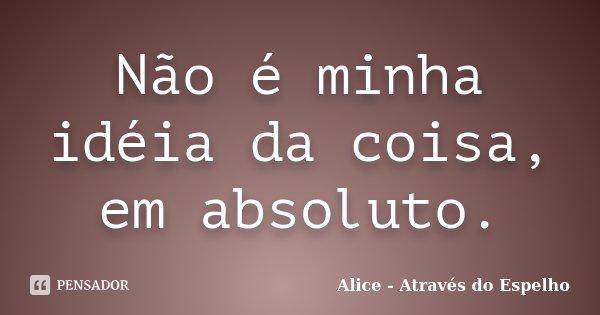 Não é minha idéia da coisa, em absoluto.... Frase de Alice - Através do Espelho.