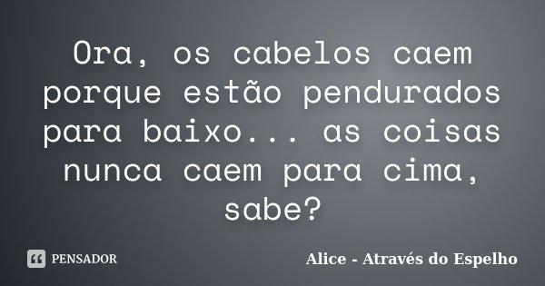 Ora Os Cabelos Caem Porque Estão Alice Através Do Espelho