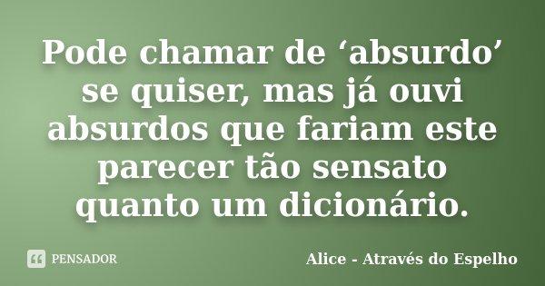 Pode chamar de 'absurdo' se quiser, mas já ouvi absurdos que fariam este parecer tão sensato quanto um dicionário.... Frase de Alice - Através do Espelho.
