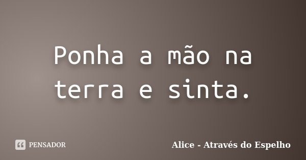 Ponha A Mão Na Terra E Sinta Alice Através Do Espelho