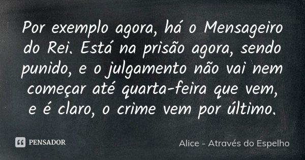 Por exemplo agora, há o Mensageiro do Rei. Está na prisão agora, sendo punido, e o julgamento não vai nem começar até quarta-feira que vem, e é claro, o crime v... Frase de Alice - Através do Espelho.