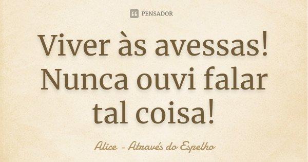 Viver às avessas! Nunca ouvi falar tal coisa!... Frase de Alice - Através do Espelho.