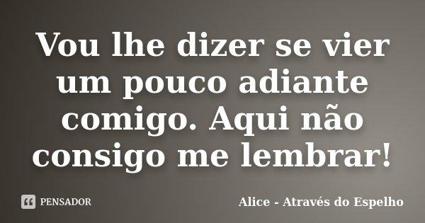 Vou lhe dizer se vier um pouco adiante comigo. Aqui não consigo me lembrar!... Frase de Alice - Através do Espelho.