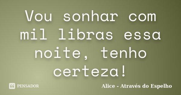 Vou sonhar com mil libras essa noite, tenho certeza!... Frase de Alice - Através do Espelho.