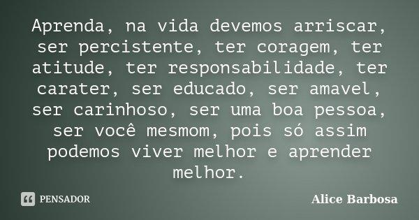 Aprenda, na vida devemos arriscar, ser percistente, ter coragem, ter atitude, ter responsabilidade, ter carater, ser educado, ser amavel, ser carinhoso, ser uma... Frase de Alice Barbosa.