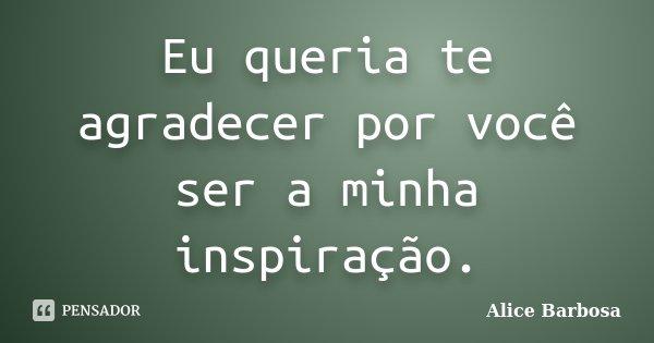 Eu queria te agradecer por você ser a minha inspiração.... Frase de Alice Barbosa.