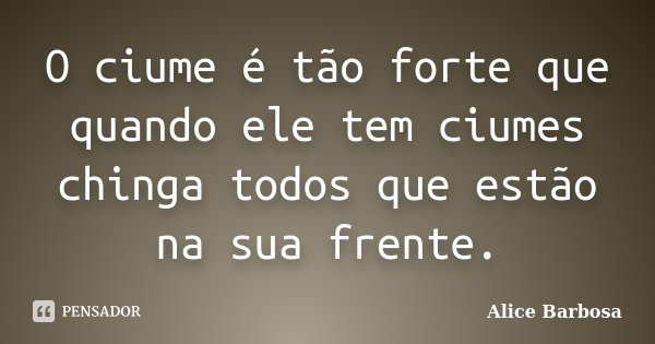 O ciume é tão forte que quando ele tem ciumes chinga todos que estão na sua frente.... Frase de Alice Barbosa.
