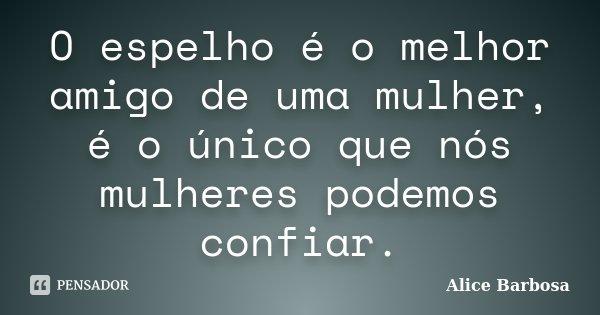 O espelho é o melhor amigo de uma mulher, é o único que nós mulheres podemos confiar.... Frase de Alice Barbosa.